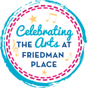 "Promotional image that reads ""Celebrating the Arts at Friedman Place"""